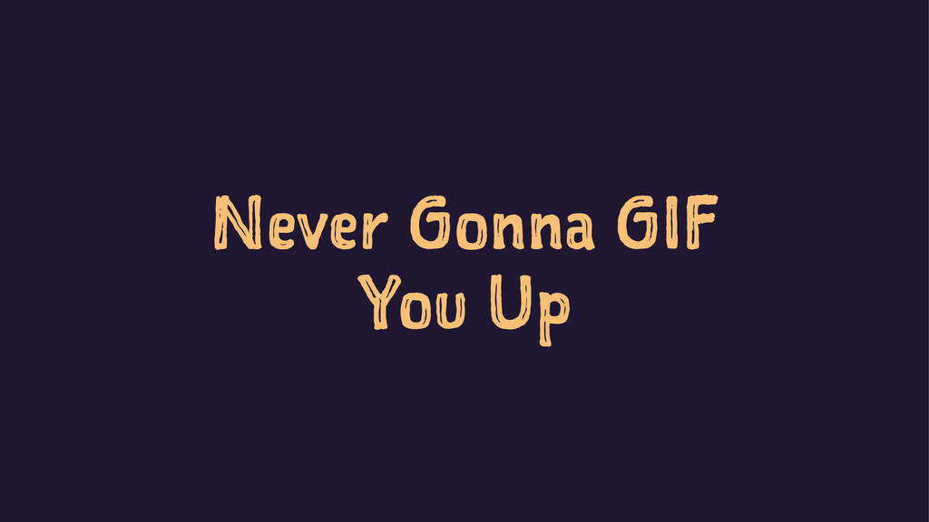 Never Gonna GIF You Up