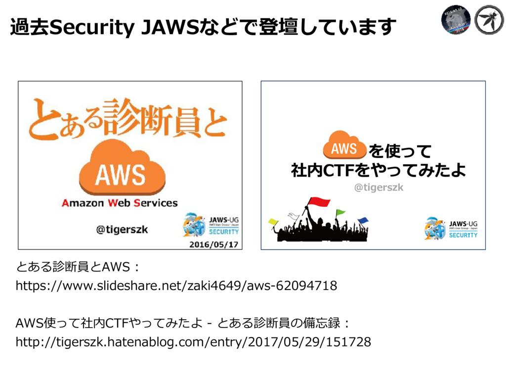 過去Security JAWSなどで登壇しています  とある診断員とAWS...