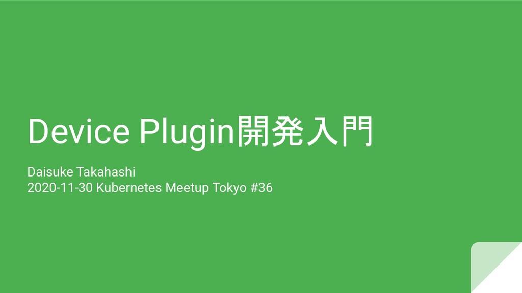 Device Plugin開発入門 Daisuke Takahashi 2020-11-30 ...