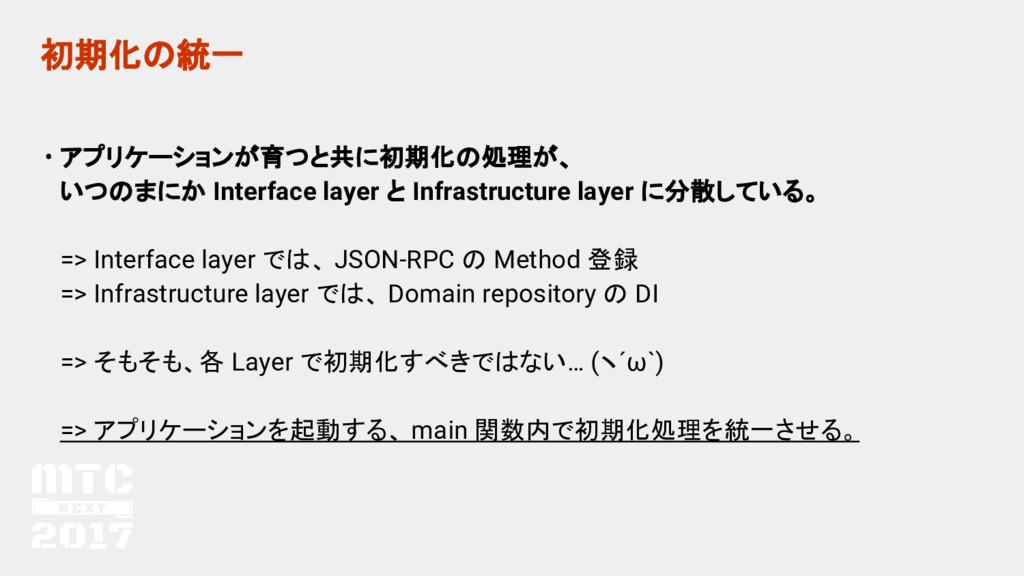 初期化の統一 • アプリケーションが育つと共に初期化の処理が、 いつのまにか Interfac...