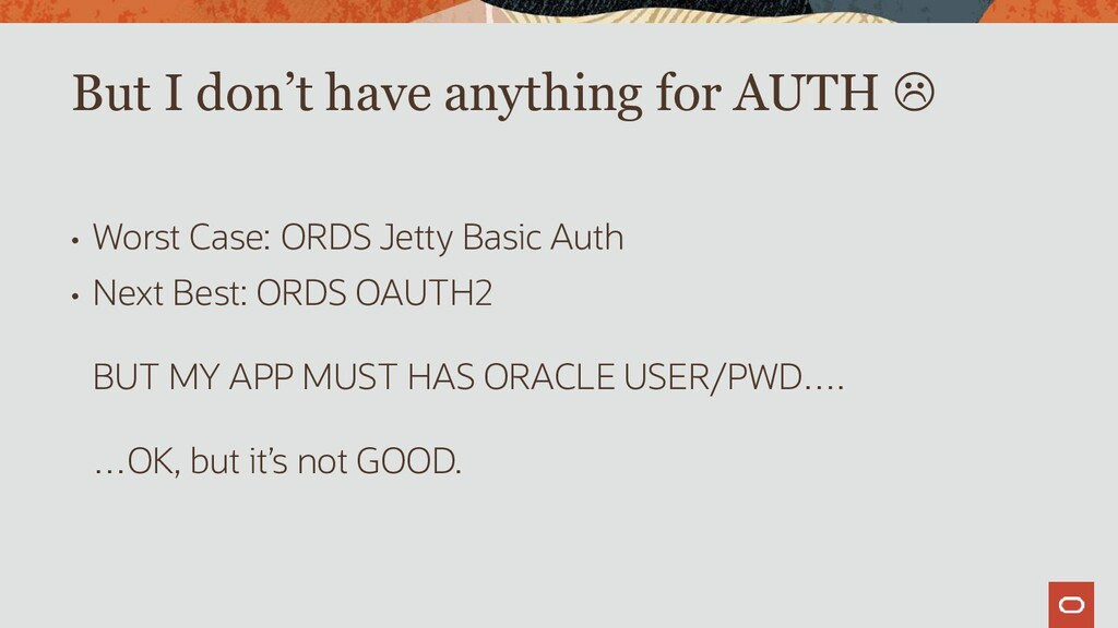 • Worst Case: ORDS Jetty Basic Auth • Next Best...