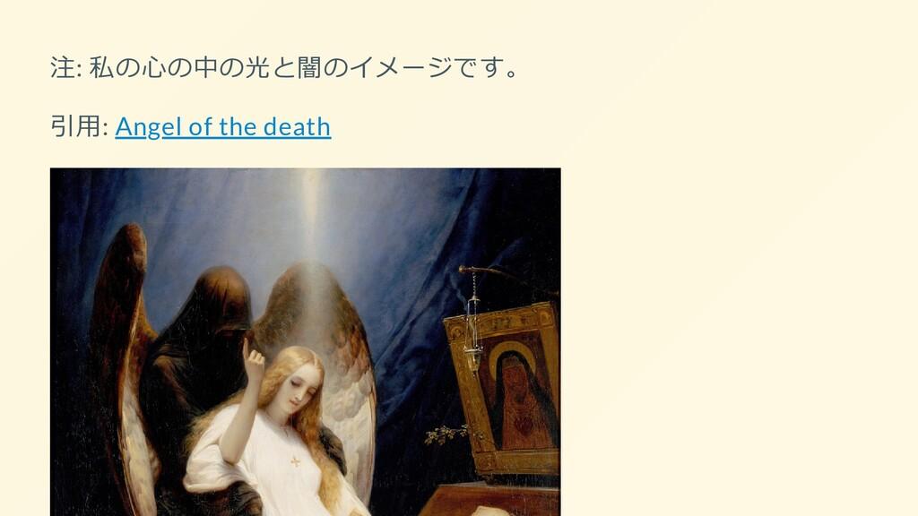 注: 私の心の中の光と闇のイメージです。 引用: Angel of the death
