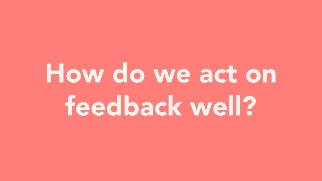 How do we act on feedback well?