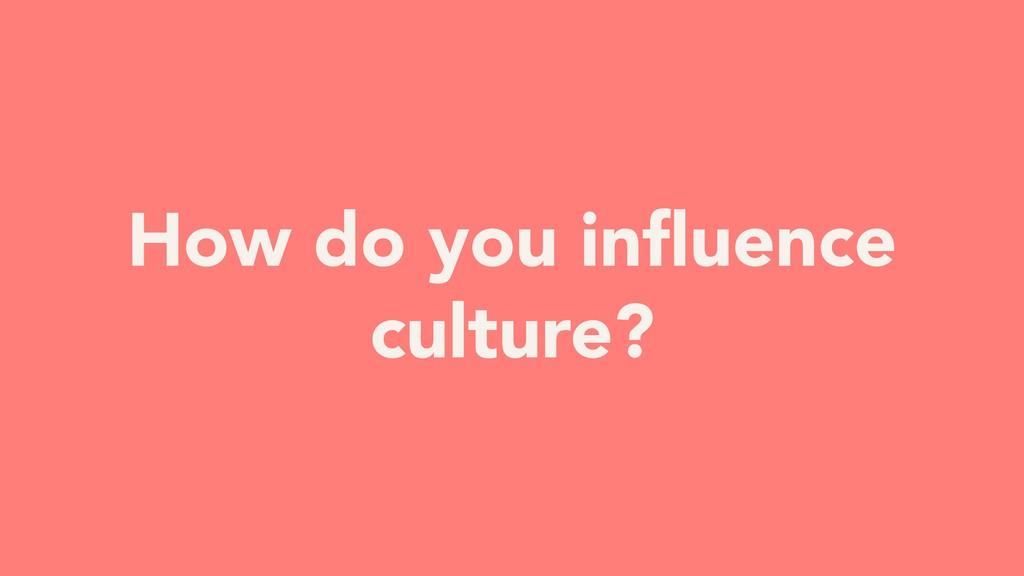 How do you influence culture?