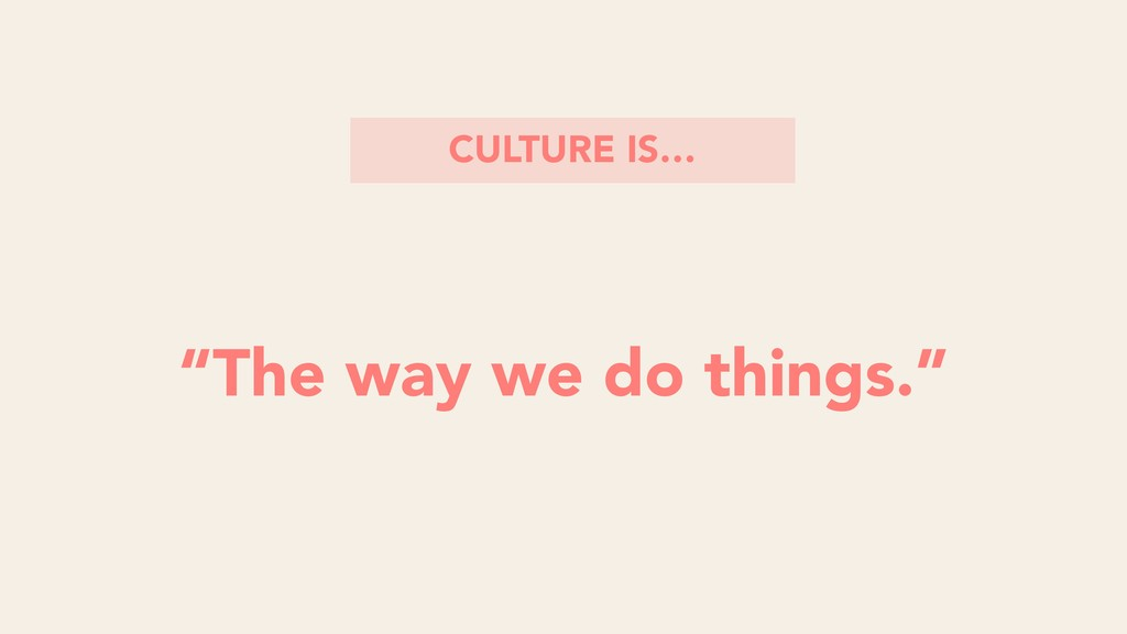 """""""The way we do things."""" CULTURE IS…"""