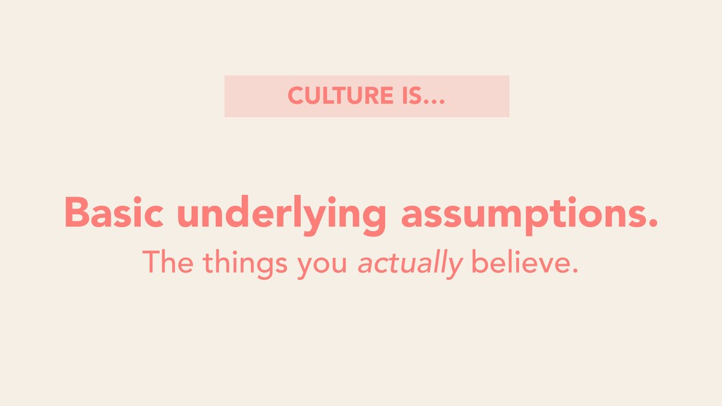Basic underlying assumptions. CULTURE IS… The t...