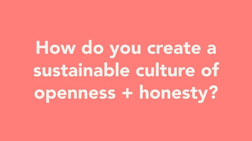 How do you create a sustainable culture of open...