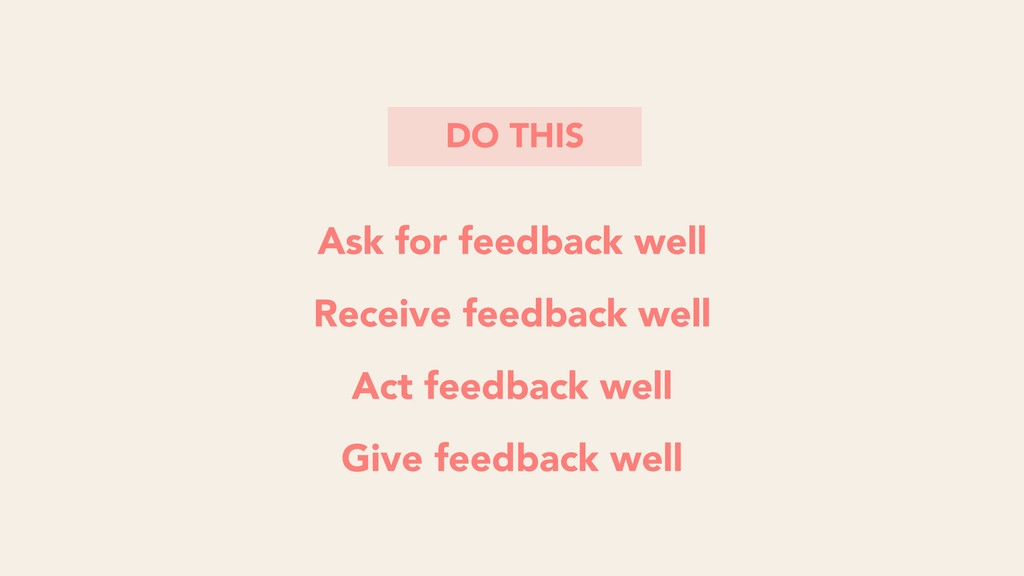 Ask for feedback well Receive feedback well Act...