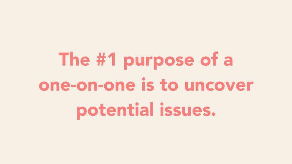 The #1 purpose of a one-on-one is to uncover po...