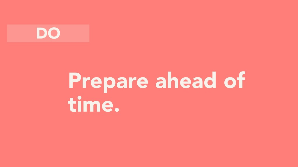 Prepare ahead of time. DO