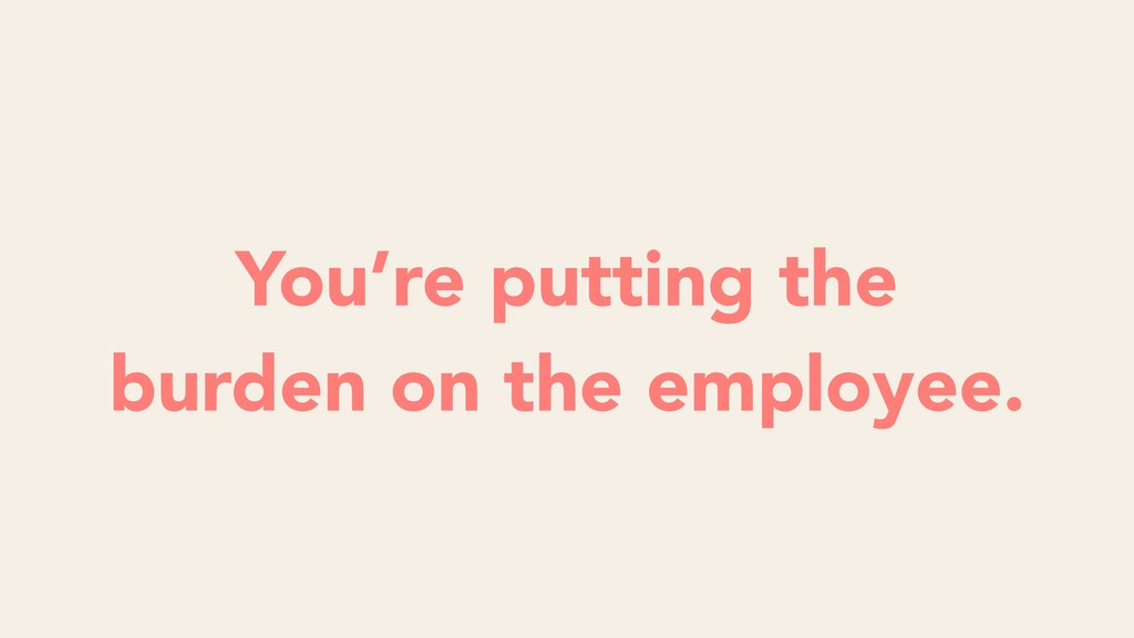 You're putting the burden on the employee.