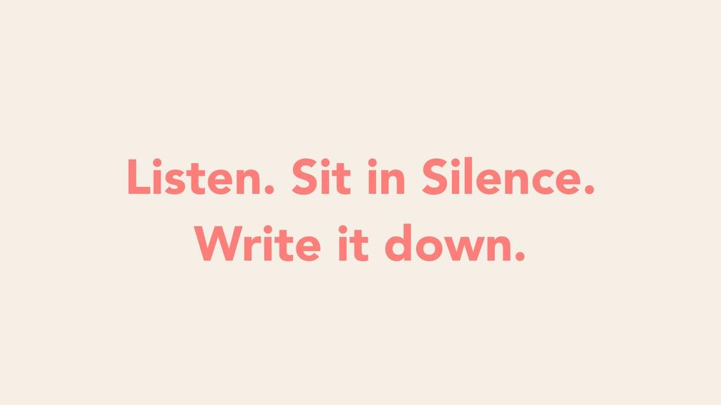Listen. Sit in Silence. Write it down.