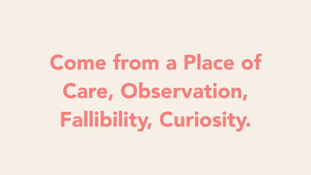 Come from a Place of Care, Observation, Fallibi...