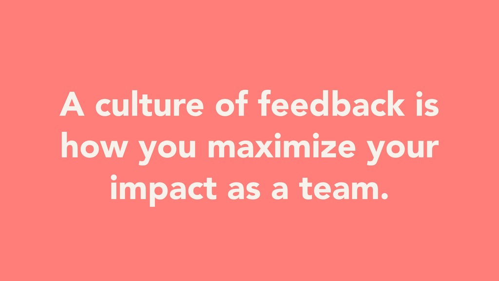 A culture of feedback is how you maximize your ...