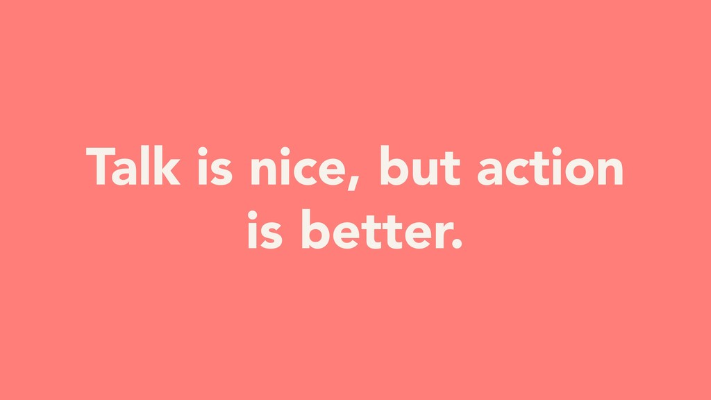 Talk is nice, but action is better.