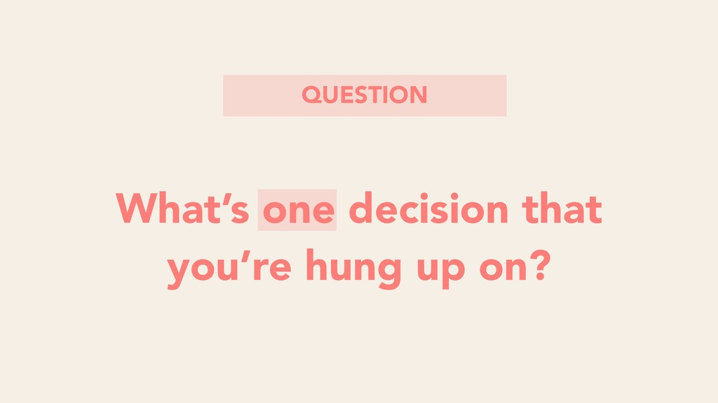 What's one decision that you're hung up on? QUE...