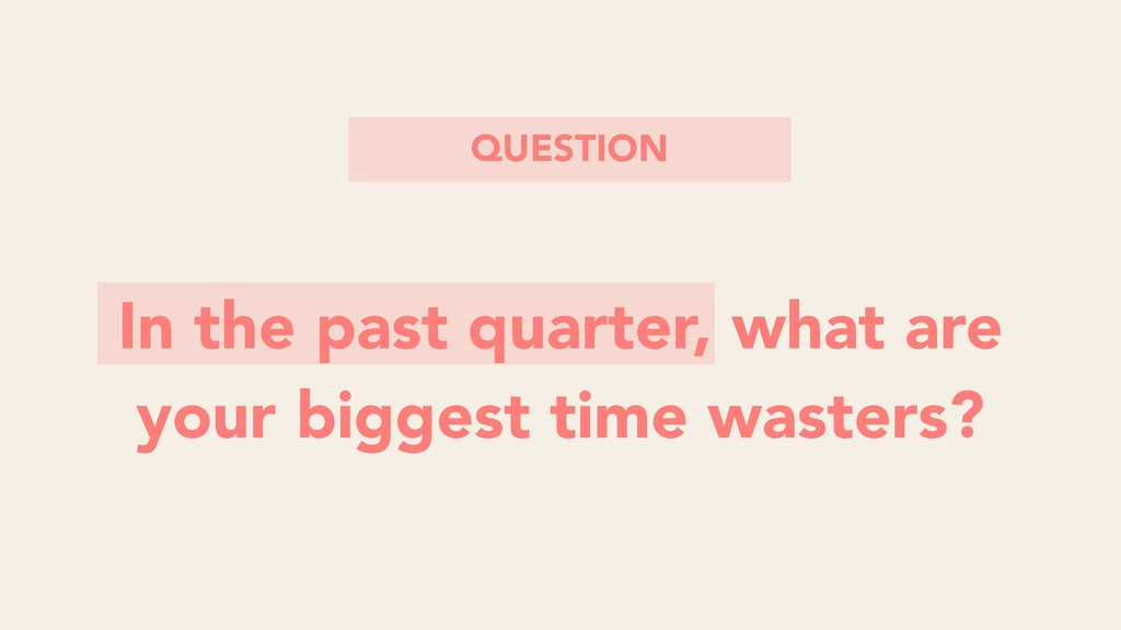 In the past quarter, what are your biggest time...