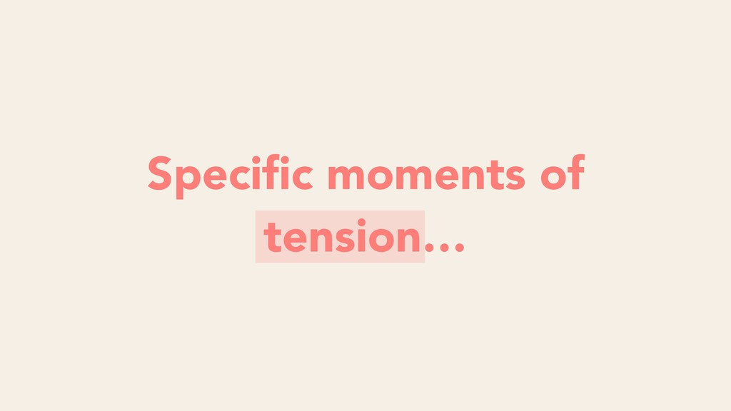 Questions around moments of tension Specific mom...
