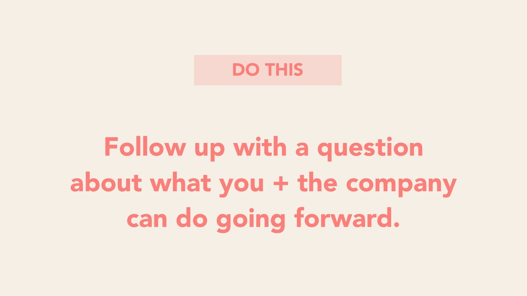 DO THIS Follow up with a question about what yo...
