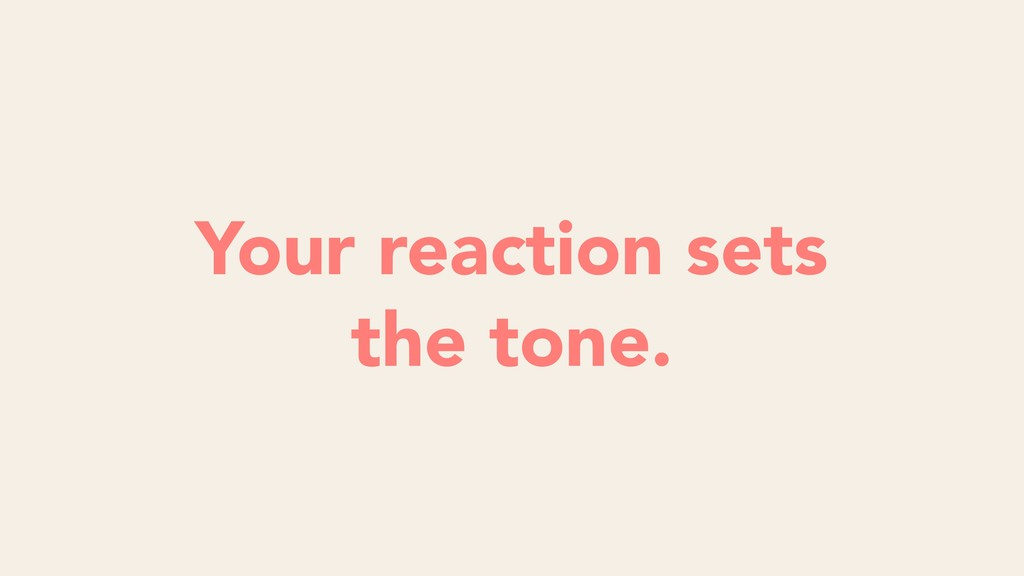 Your reaction sets the tone.