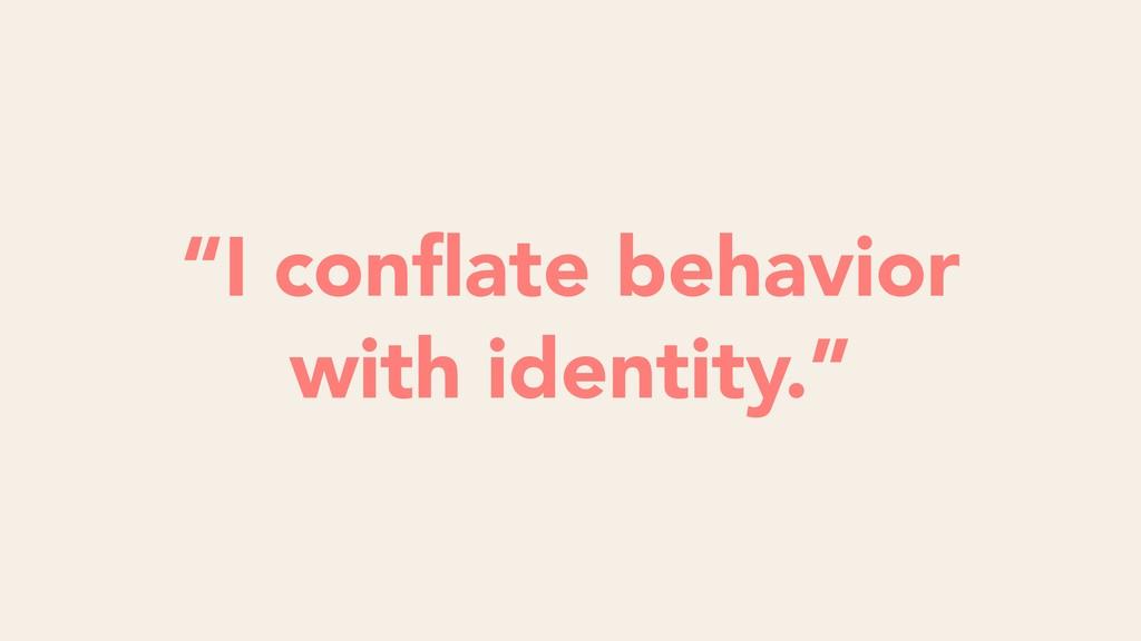 "Futility ""I conflate behavior with identity."""