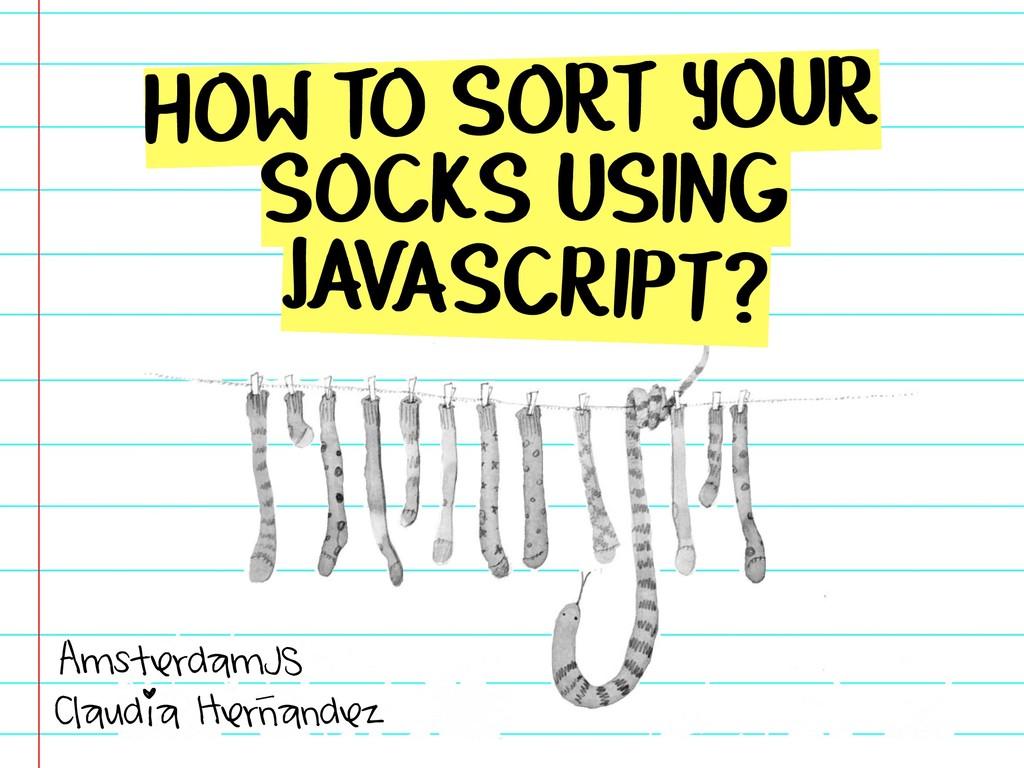 HOW TO SORT YOUR SOCKS USING JAVASCRIPT? Claudi...