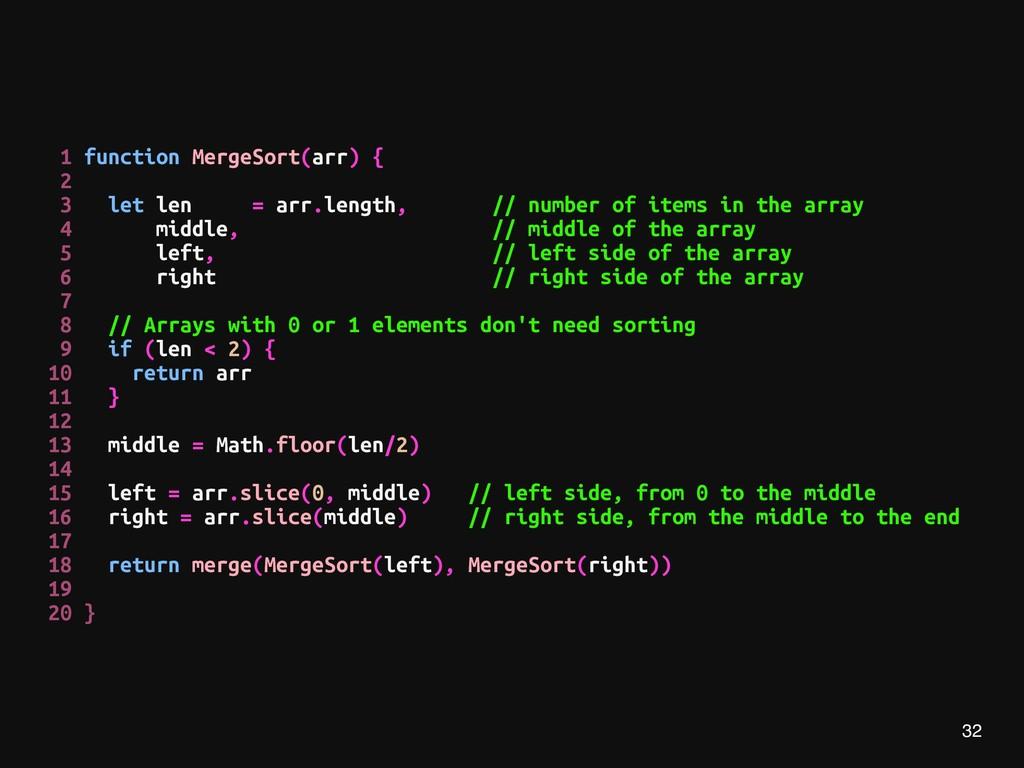 32 1 function MergeSort(arr) { 2 3 let len = ar...