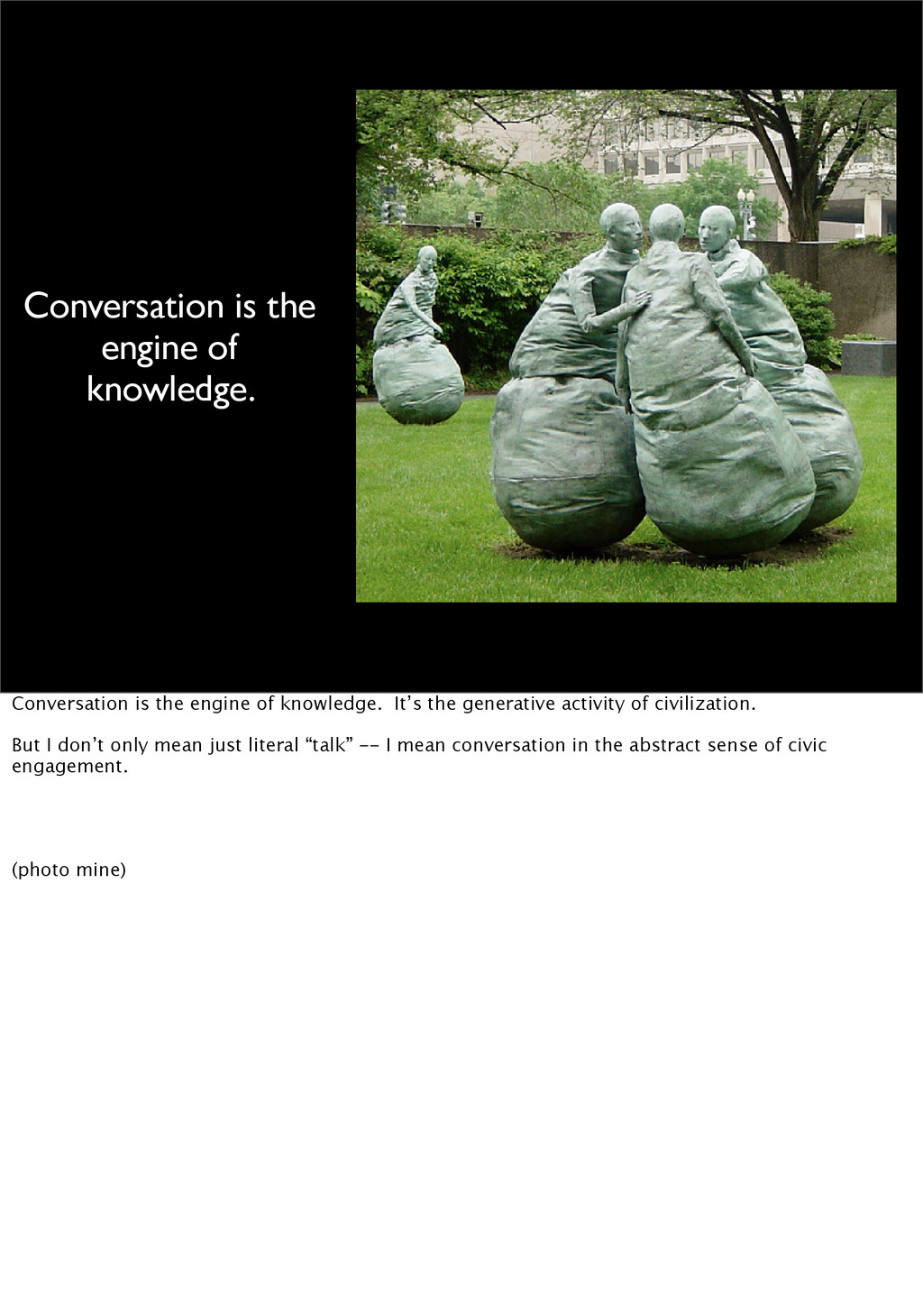 Conversation is the engine of knowledge. Conver...