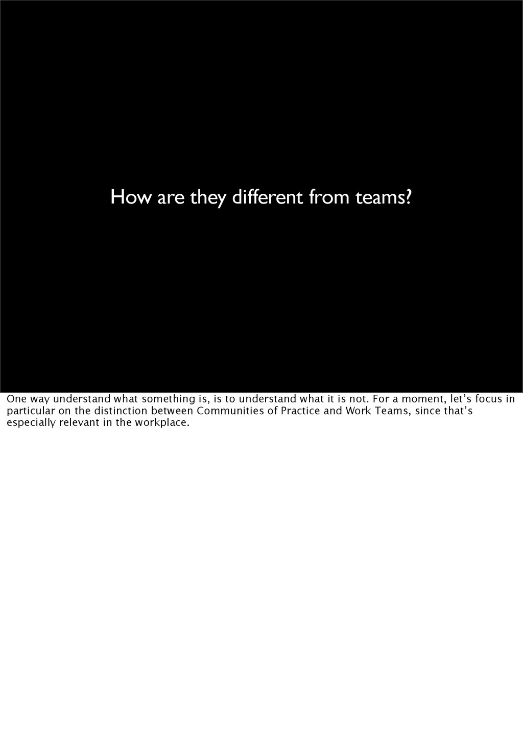 How are they different from teams? One way unde...
