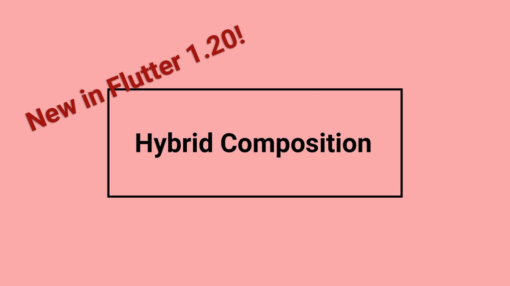 Hybrid Composition New in Flutter 1.20!