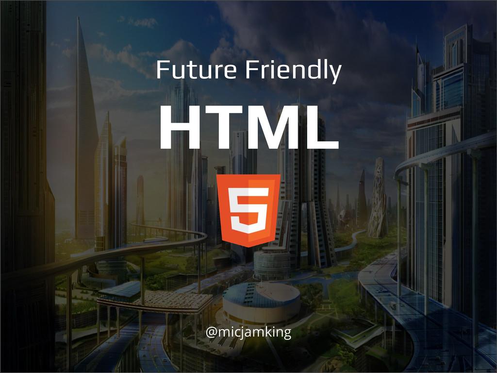 Future Friendly HTML @micjamking