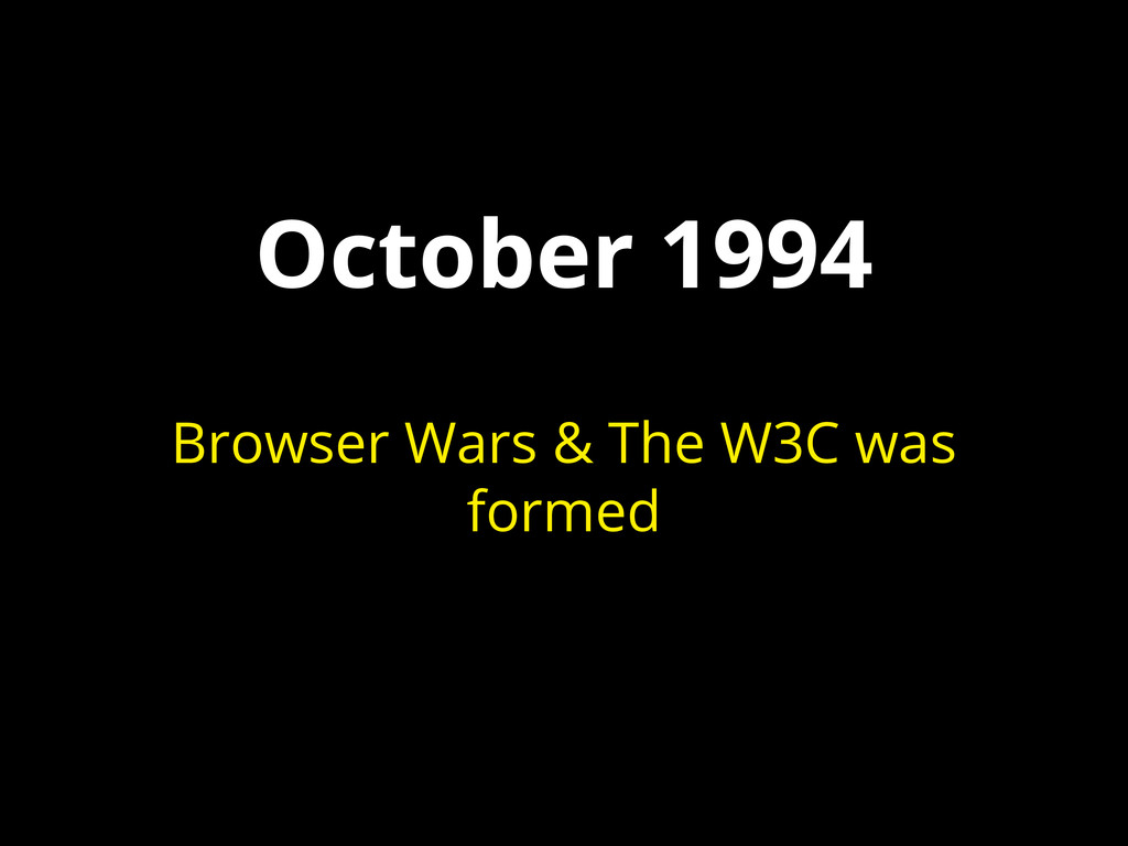 October 1994 Browser Wars & The W3C was formed