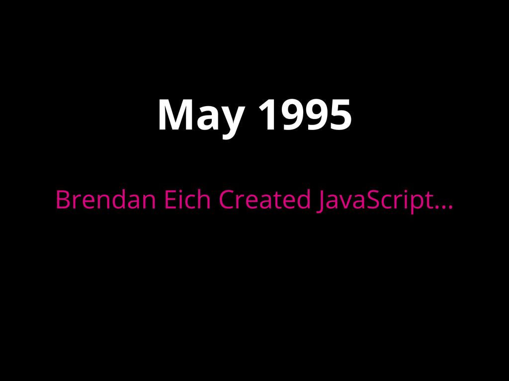May 1995 Brendan Eich Created JavaScript...