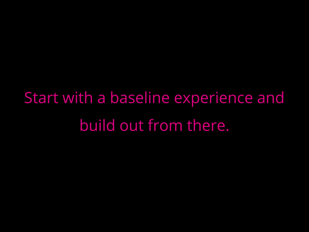 Start with a baseline experience and build out ...