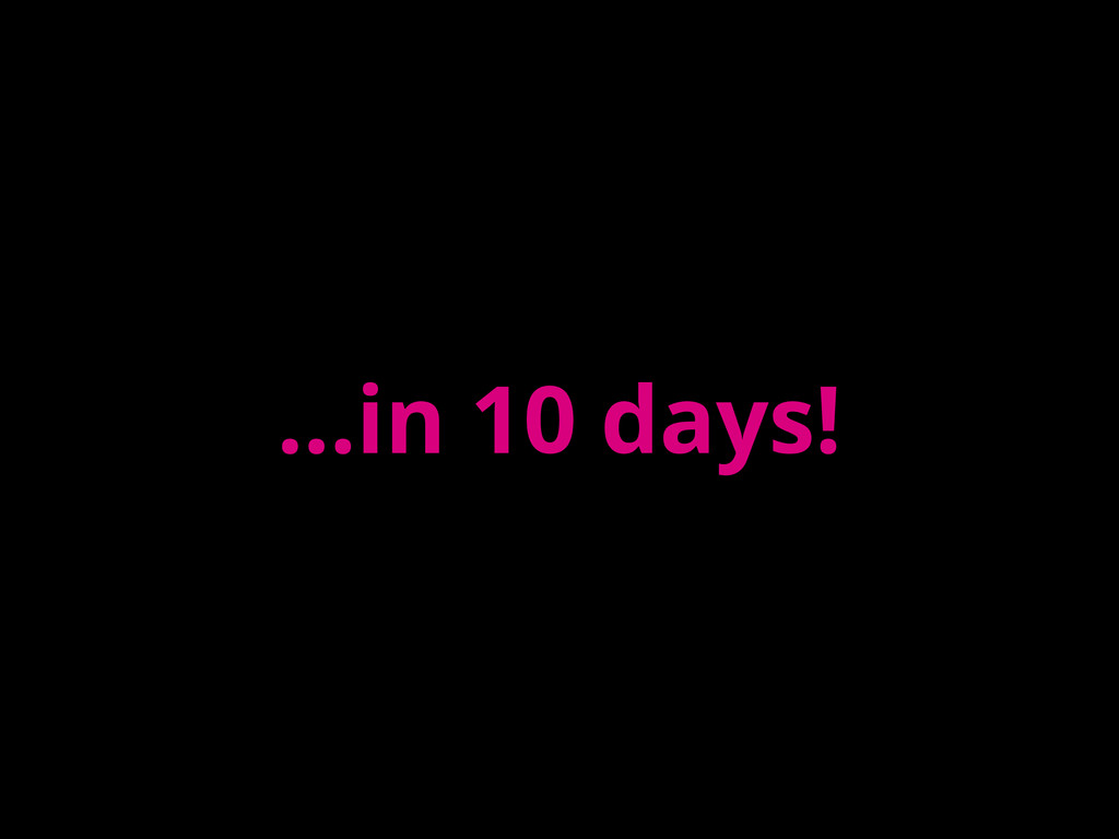 ...in 10 days!