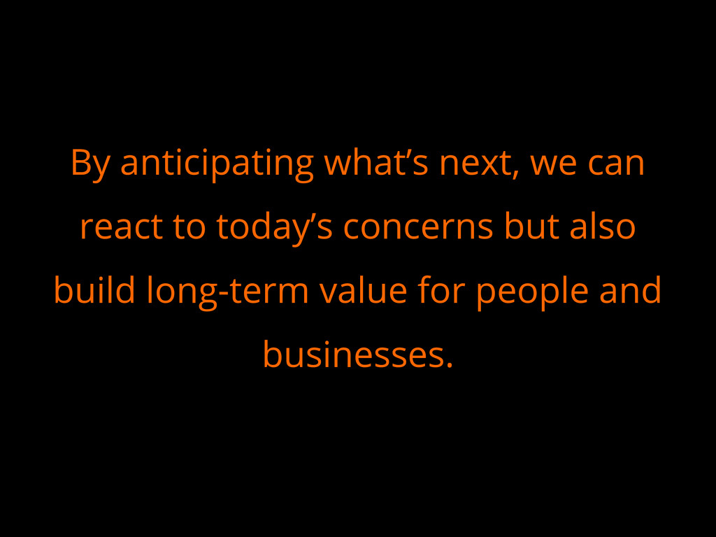 By anticipating what's next, we can react to to...