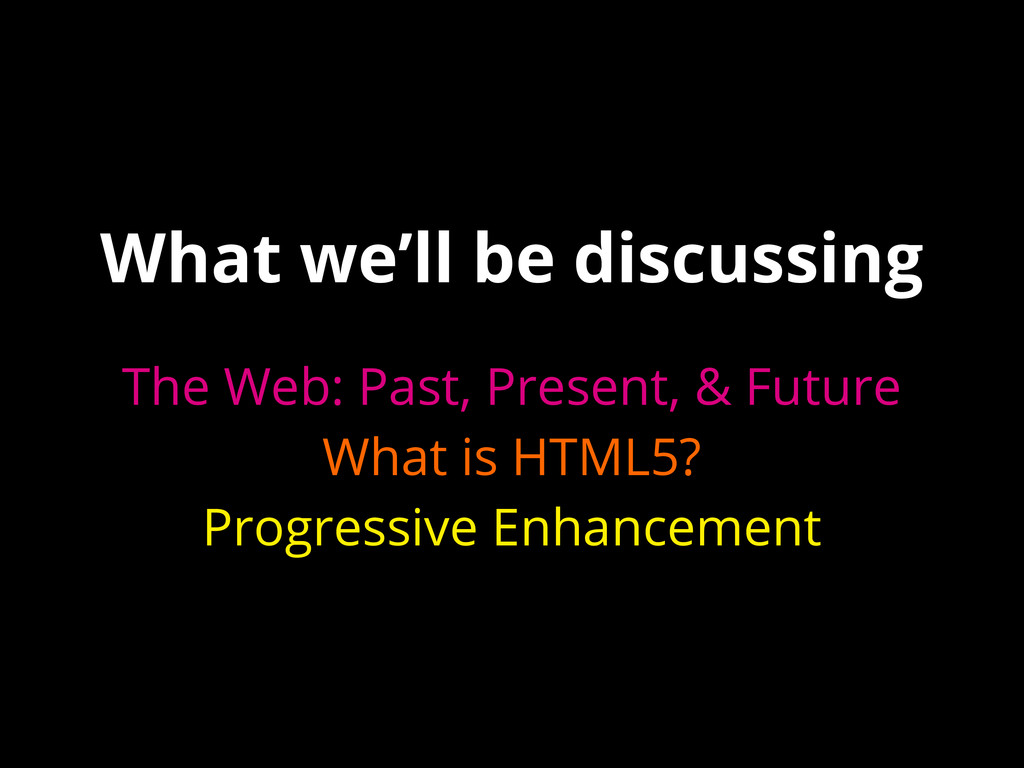 What we'll be discussing The Web: Past, Present...