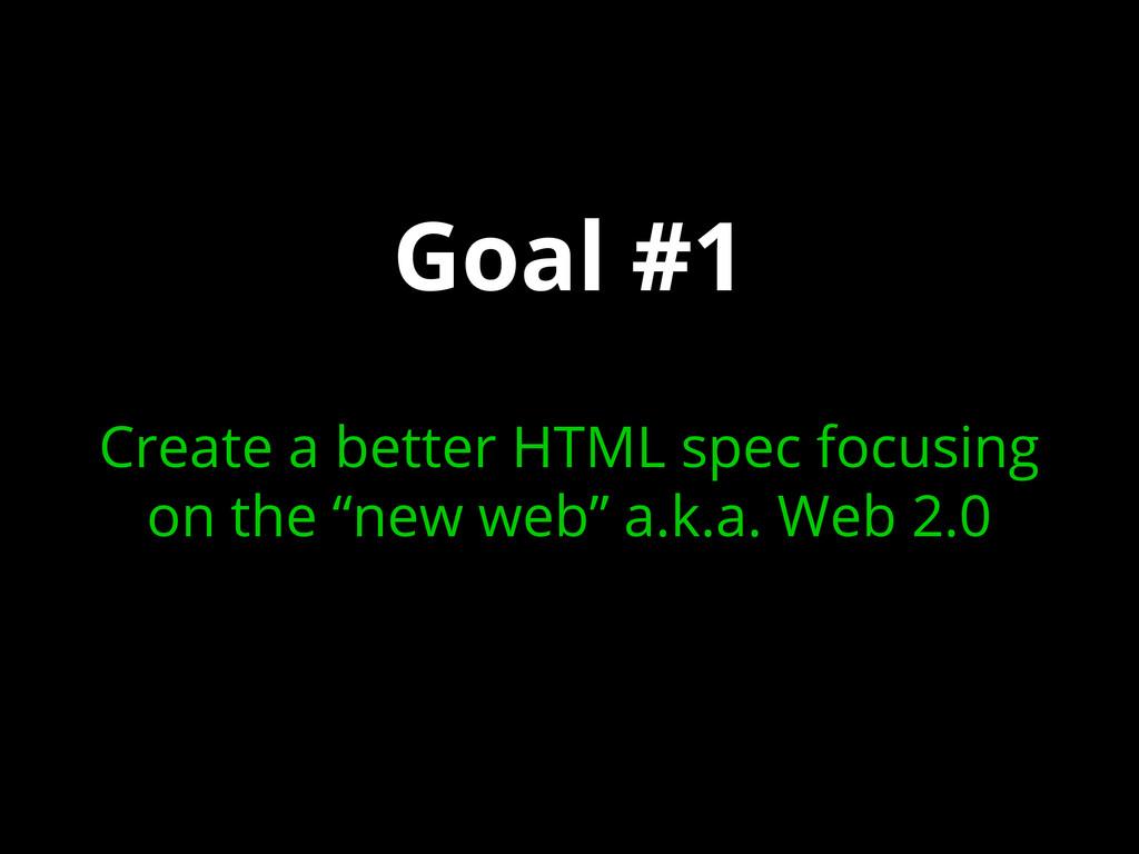 Goal #1 Create a better HTML spec focusing on t...
