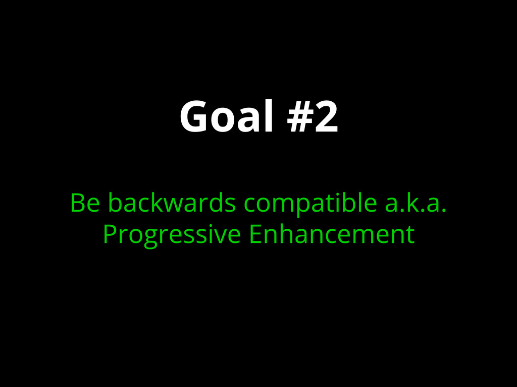 Goal #2 Be backwards compatible a.k.a. Progress...