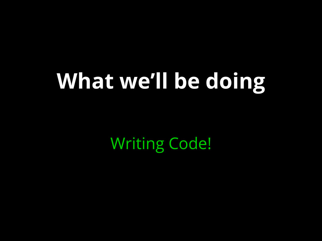 What we'll be doing Writing Code!