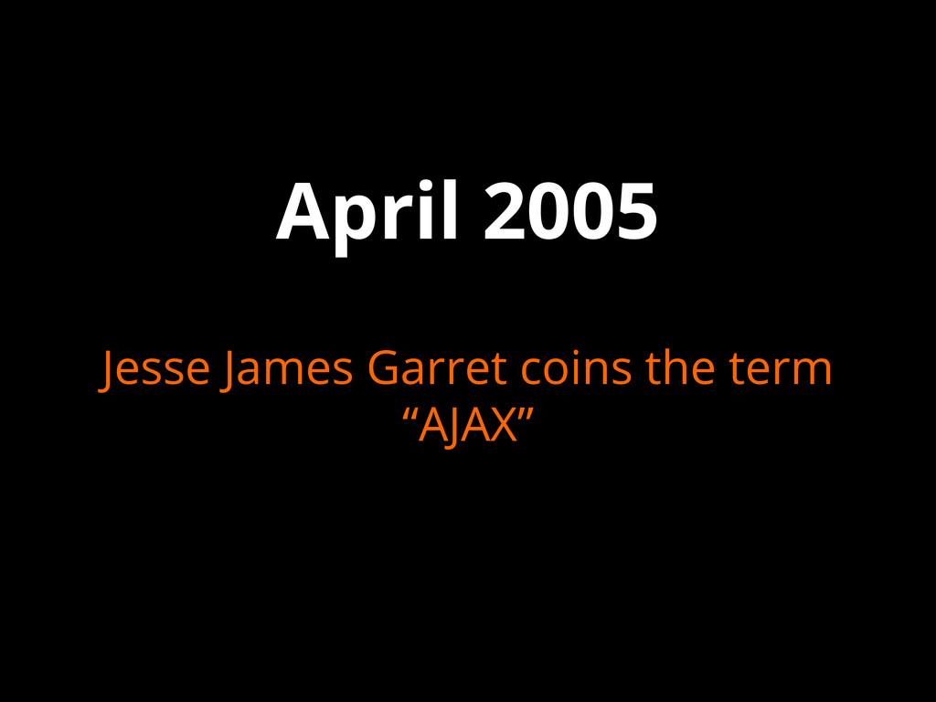 """April 2005 Jesse James Garret coins the term """"A..."""