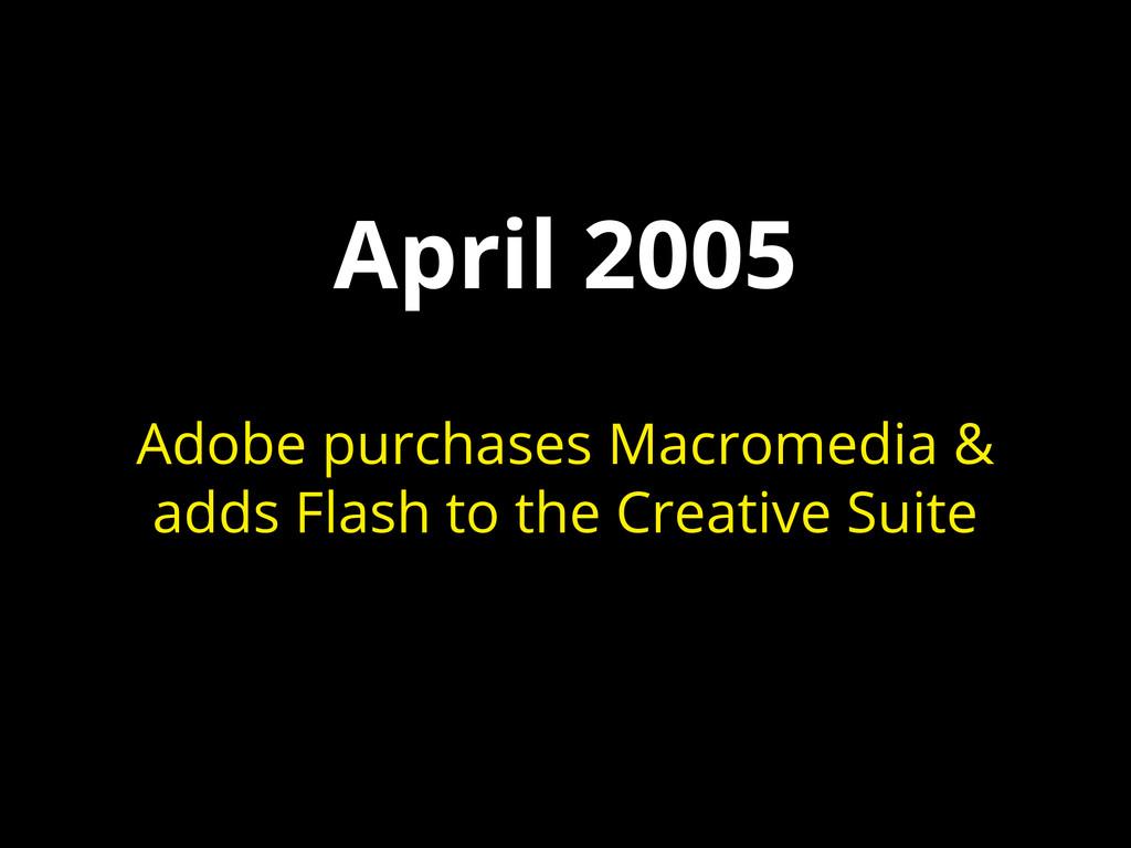 April 2005 Adobe purchases Macromedia & adds Fl...