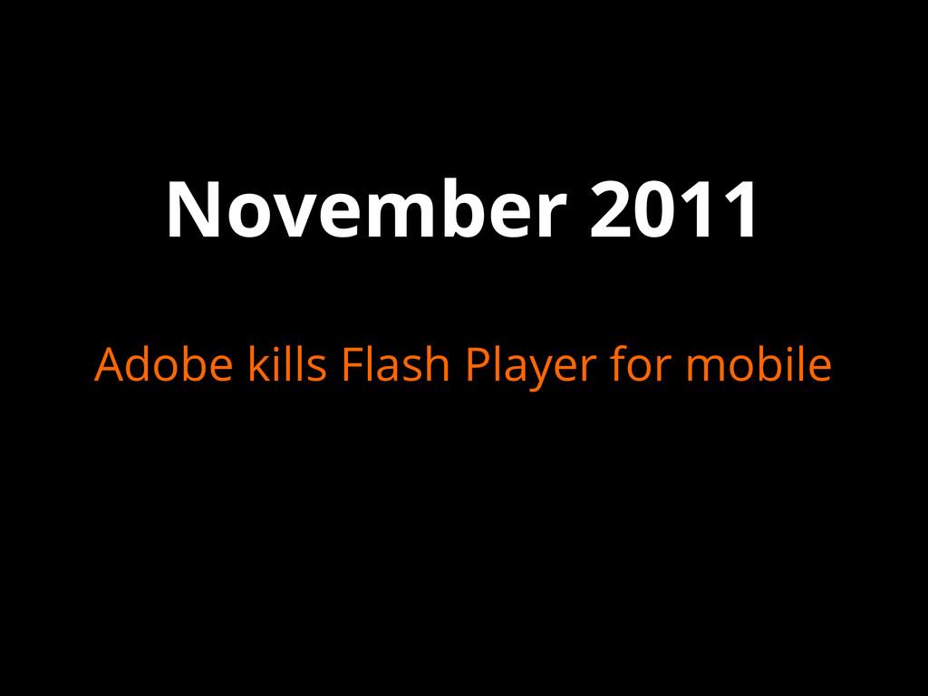 November 2011 Adobe kills Flash Player for mobi...