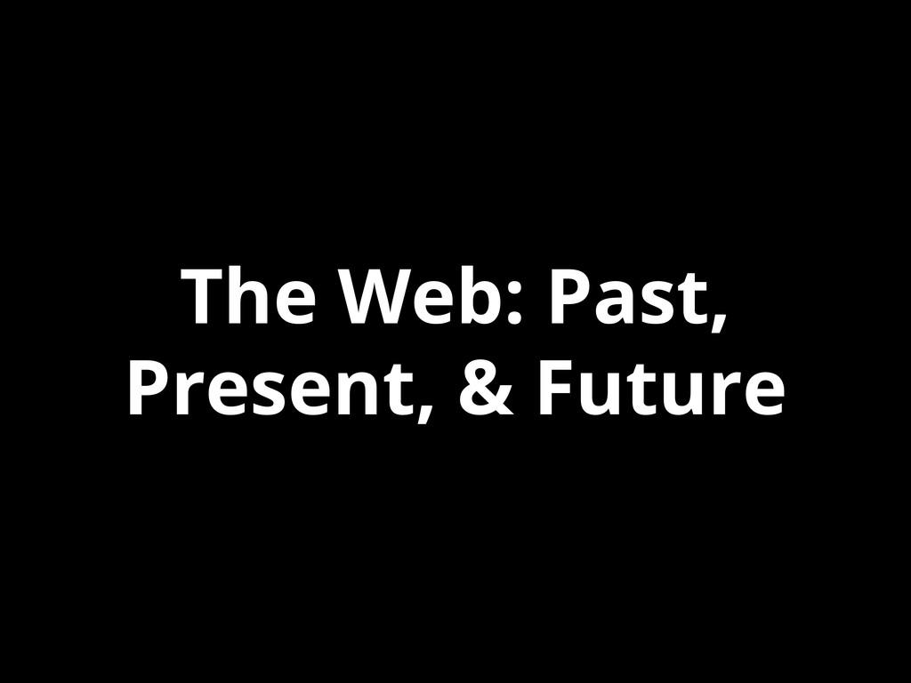 The Web: Past, Present, & Future