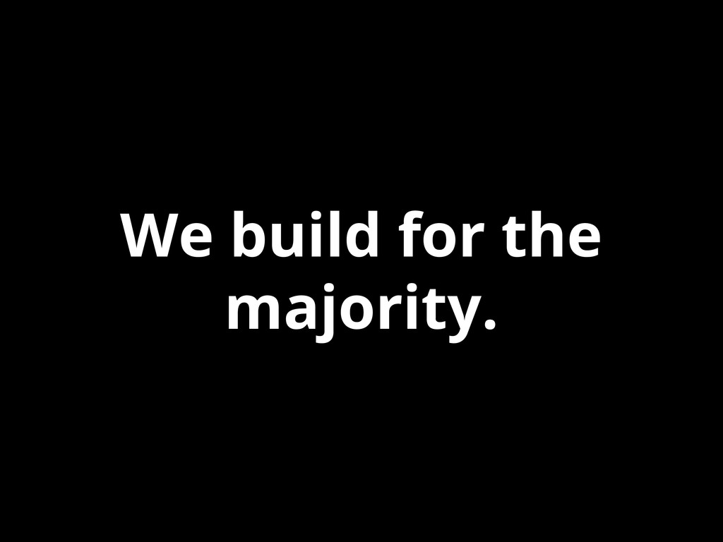 We build for the majority.