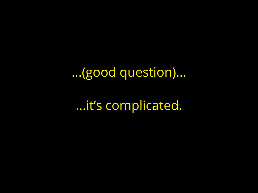 ...(good question)... ...it's complicated.