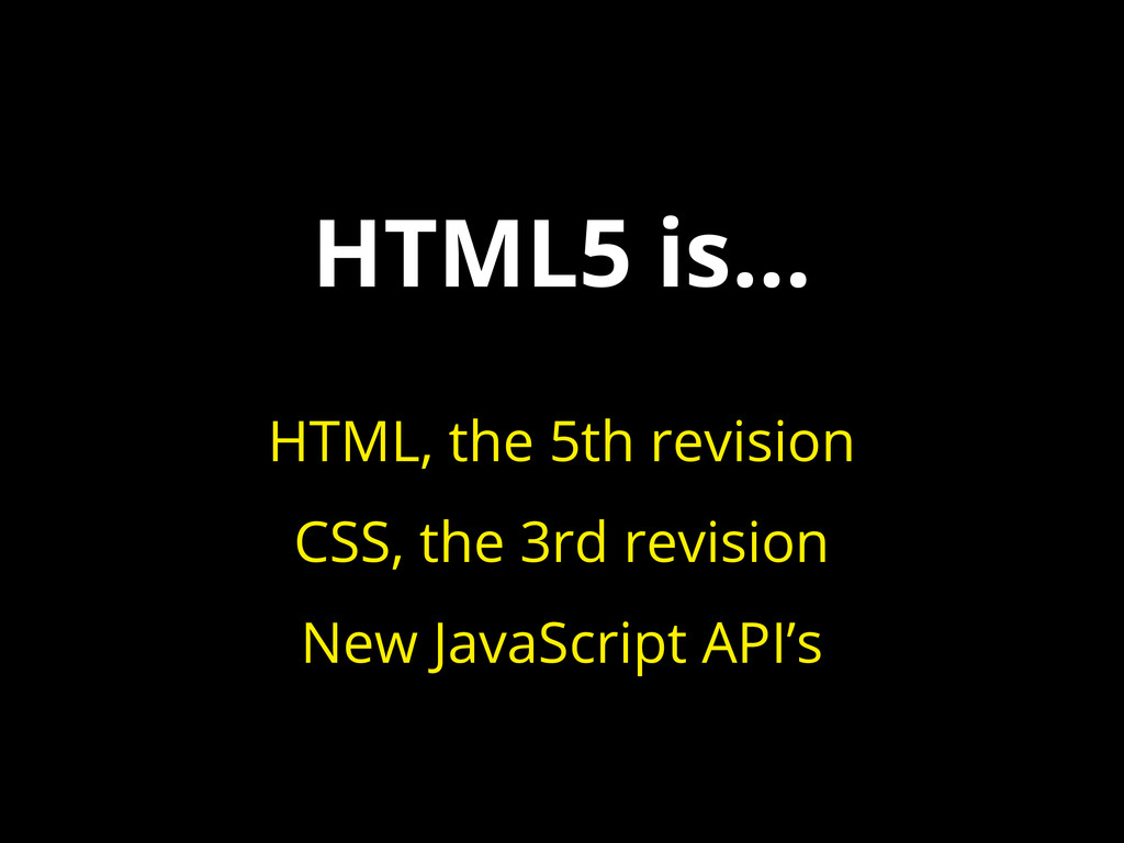HTML5 is... HTML, the 5th revision CSS, the 3rd...