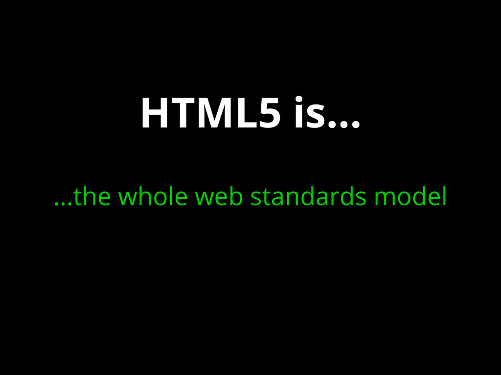HTML5 is... ...the whole web standards model