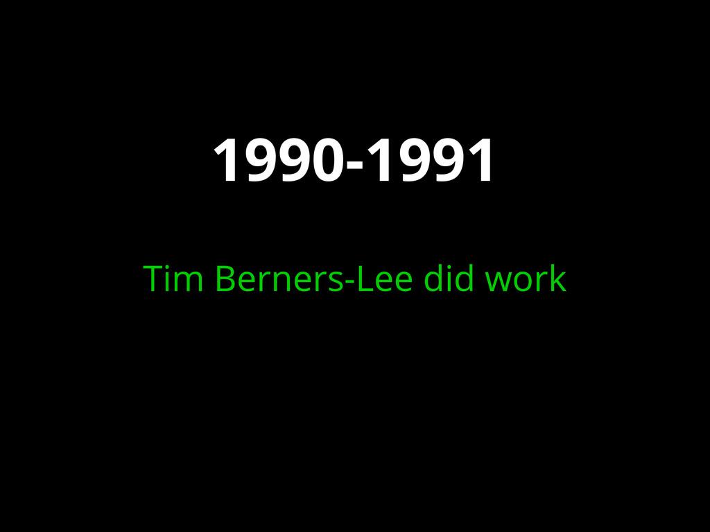 1990-1991 Tim Berners-Lee did work