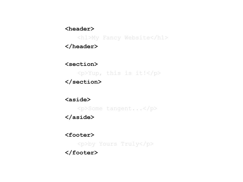 <header> <h1>My Fancy Website</h1> </header> <s...